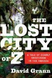 The Lost City of Z: A Tale of Deadly Obsession in the Amazon [British explorer Percy Fawcett and his